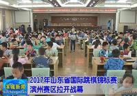 2017年山東省國際跳棋錦標賽濱州賽區拉開戰幕