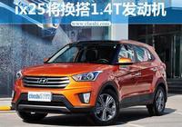 北京現代ix25將換搭1.4T發動機 售價下降